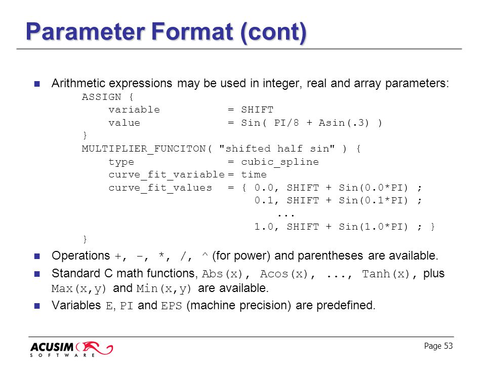 Page 53 Parameter Format (cont) Arithmetic expressions may be used in integer, real and array parameters: ASSIGN { variable= SHIFT value= Sin( PI/8 +