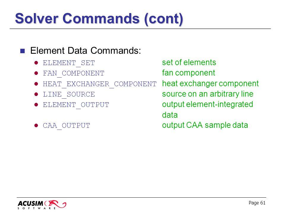 Page 61 Solver Commands (cont) Element Data Commands: ELEMENT_SET set of elements FAN_COMPONENT fan component HEAT_EXCHANGER_COMPONENT heat exchanger