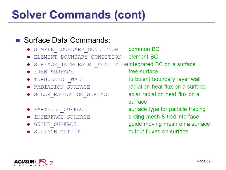 Page 62 Solver Commands (cont) Surface Data Commands: SIMPLE_BOUNDARY_CONDITION common BC ELEMENT_BOUNDARY_CONDITION element BC SURFACE_INTEGRATED_CON