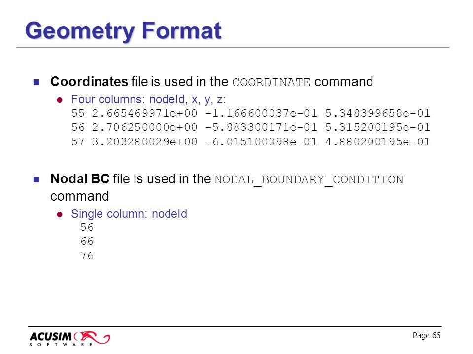 Page 65 Geometry Format Coordinates file is used in the COORDINATE command Four columns: nodeId, x, y, z: 55 2.665469971e+00 -1.166600037e-01 5.348399