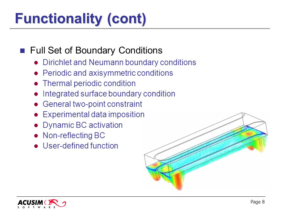 Page 8 Functionality (cont) Full Set of Boundary Conditions Dirichlet and Neumann boundary conditions Periodic and axisymmetric conditions Thermal per