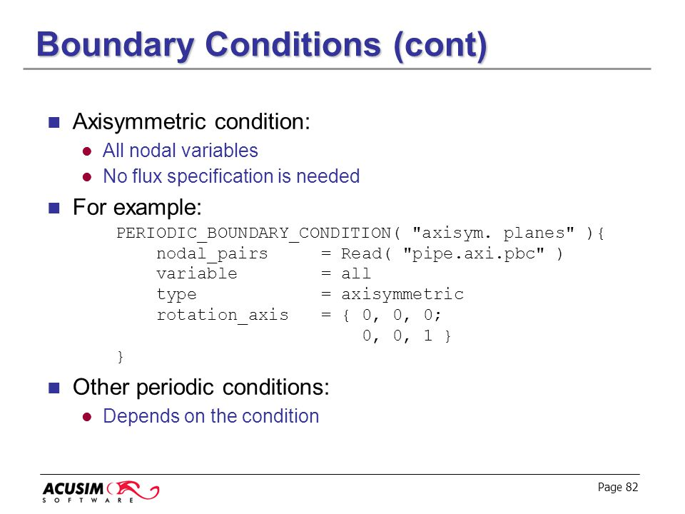 Page 82 Boundary Conditions (cont) Axisymmetric condition: All nodal variables No flux specification is needed For example: PERIODIC_BOUNDARY_CONDITIO