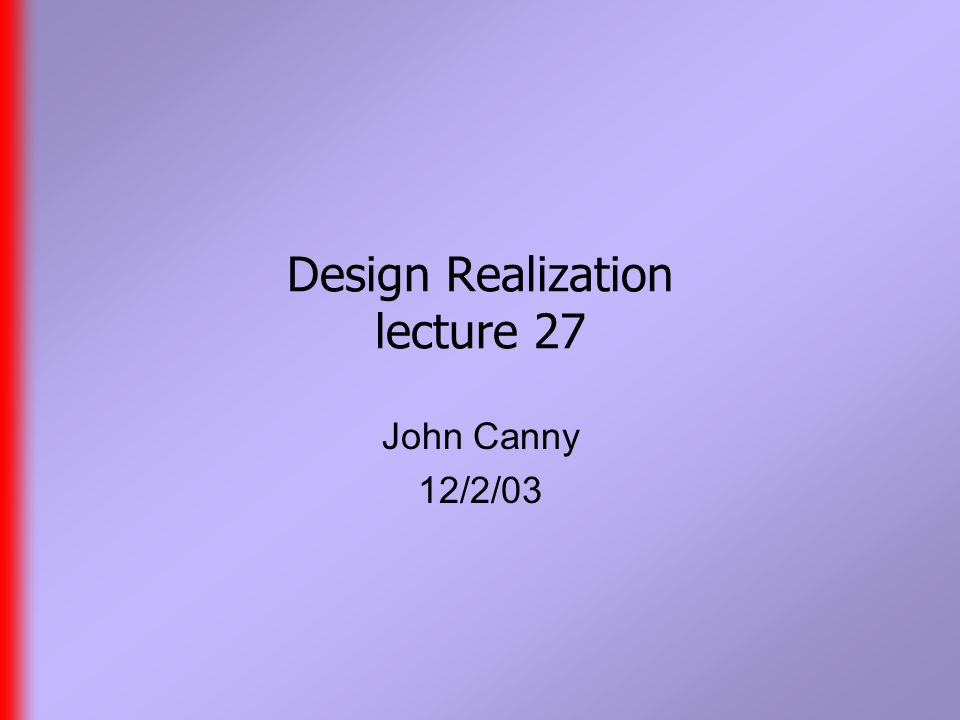 Design Realization lecture 27 John Canny 12/2/03