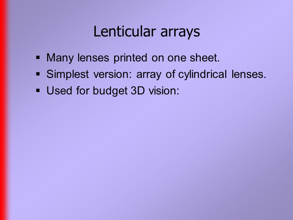 Lenticular arrays  Many lenses printed on one sheet.