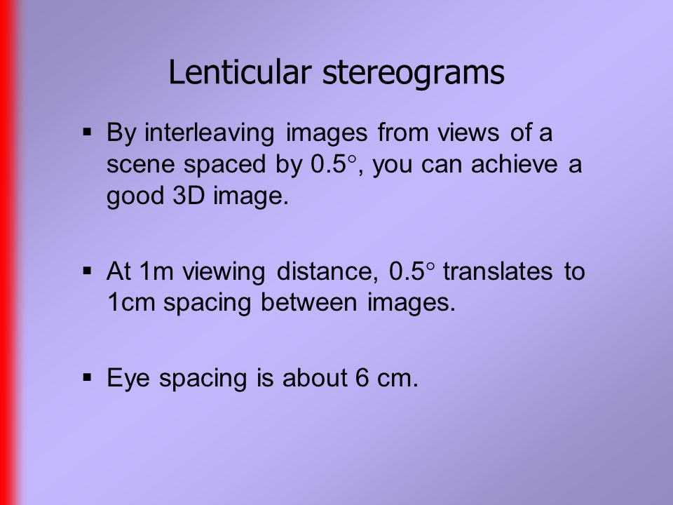 Lenticular stereograms  By interleaving images from views of a scene spaced by 0.5 , you can achieve a good 3D image.