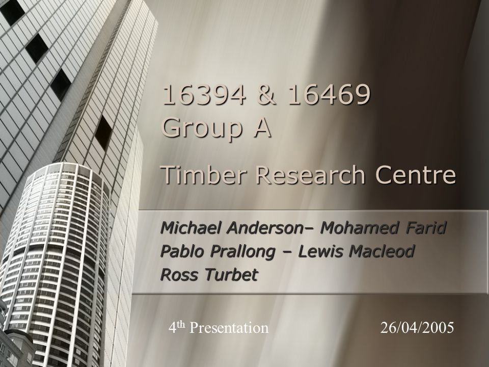 Timber Research Centre Michael Anderson– Mohamed Farid Pablo Prallong – Lewis Macleod Ross Turbet 16394 & 16469 Group A 26/04/20054 th Presentation