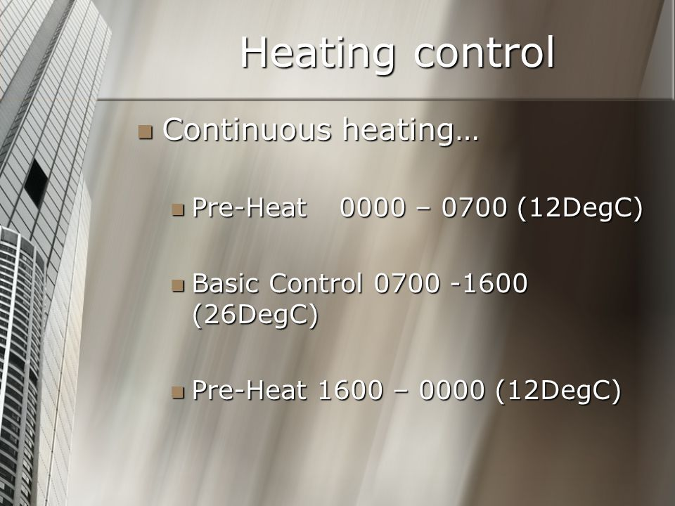 Heating control Continuous heating… Continuous heating… Pre-Heat 0000 – 0700 (12DegC) Pre-Heat 0000 – 0700 (12DegC) Basic Control 0700 -1600 (26DegC) Basic Control 0700 -1600 (26DegC) Pre-Heat 1600 – 0000 (12DegC) Pre-Heat 1600 – 0000 (12DegC)