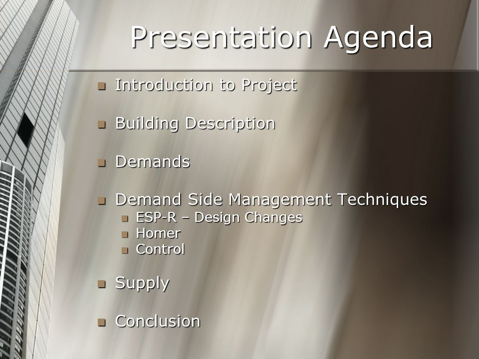 Presentation Agenda Introduction to Project Introduction to Project Building Description Building Description Demands Demands Demand Side Management Techniques Demand Side Management Techniques ESP-R – Design Changes ESP-R – Design Changes Homer Homer Control Control Supply Supply Conclusion Conclusion