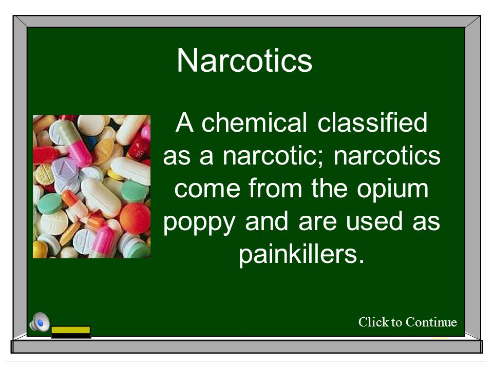 Narcotics A chemical classified as a narcotic; narcotics come from the opium poppy and are used as painkillers.