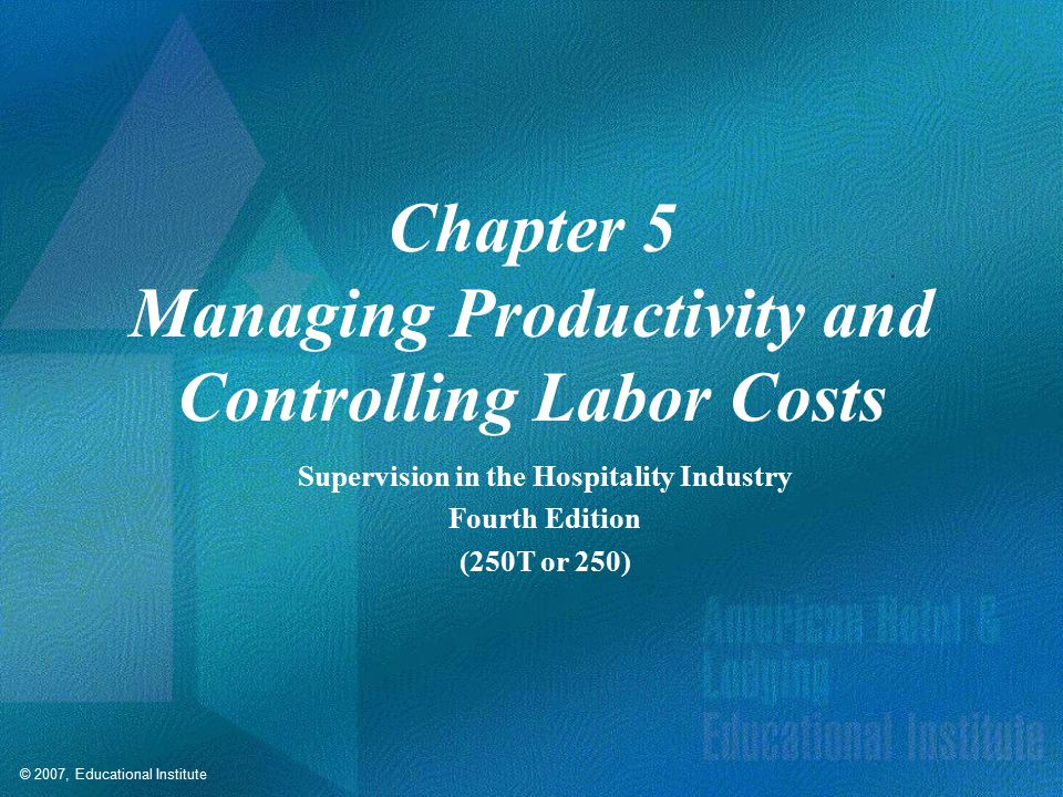 © 2007, Educational Institute Chapter 5 Managing Productivity and Controlling Labor Costs Supervision in the Hospitality Industry Fourth Edition (250T or 250)