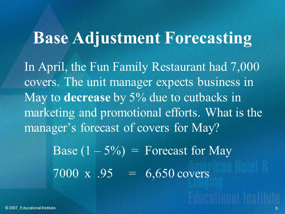 © 2007, Educational Institute 9 Base Adjustment Forecasting In April, the Fun Family Restaurant had 7,000 covers.