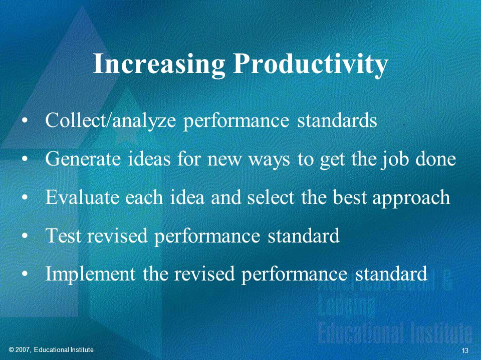 © 2007, Educational Institute 13 Increasing Productivity Collect/analyze performance standards Generate ideas for new ways to get the job done Evaluate each idea and select the best approach Test revised performance standard Implement the revised performance standard