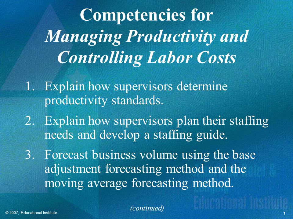 © 2007, Educational Institute 1 Competencies for Managing Productivity and Controlling Labor Costs 1.Explain how supervisors determine productivity standards.
