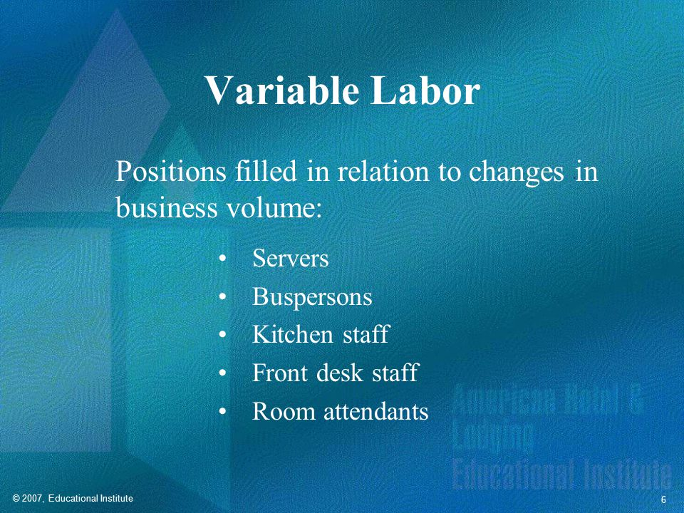© 2007, Educational Institute 6 Variable Labor Positions filled in relation to changes in business volume: Servers Buspersons Kitchen staff Front desk staff Room attendants
