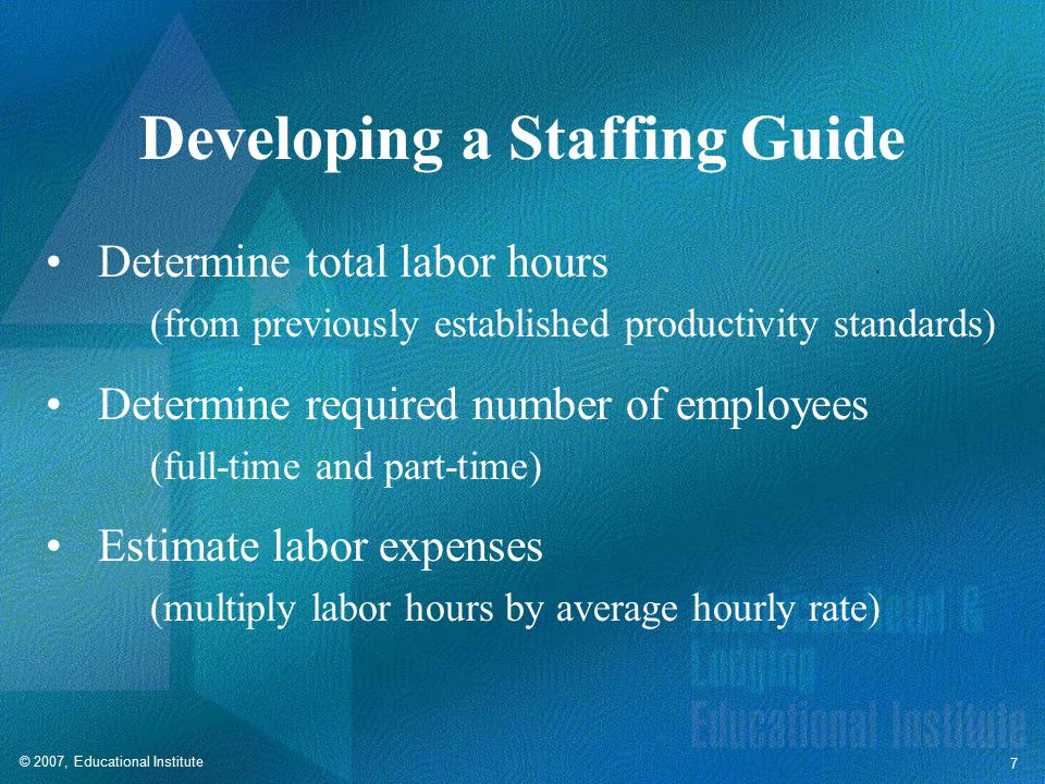 © 2007, Educational Institute 7 Developing a Staffing Guide Determine total labor hours (from previously established productivity standards) Determine required number of employees (full-time and part-time) Estimate labor expenses (multiply labor hours by average hourly rate)
