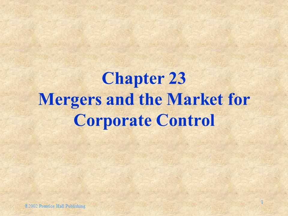 ®2002 Prentice Hall Publishing 1 Chapter 23 Mergers and the Market for Corporate Control
