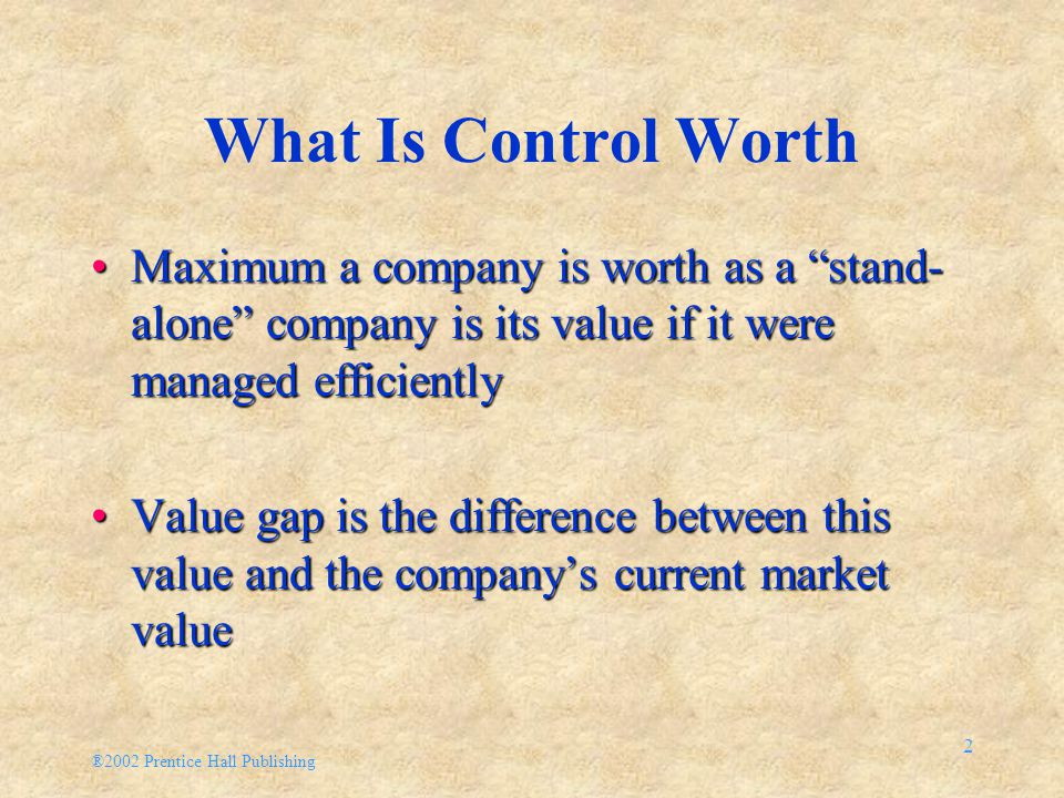 "®2002 Prentice Hall Publishing 2 What Is Control Worth Maximum a company is worth as a ""stand- alone"" company is its value if it were managed efficien"