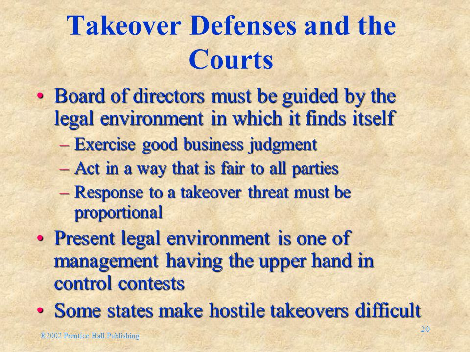 ®2002 Prentice Hall Publishing 20 Takeover Defenses and the Courts Board of directors must be guided by the legal environment in which it finds itself