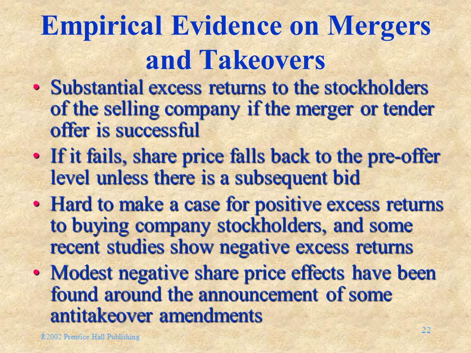 ®2002 Prentice Hall Publishing 22 Empirical Evidence on Mergers and Takeovers Substantial excess returns to the stockholders of the selling company if