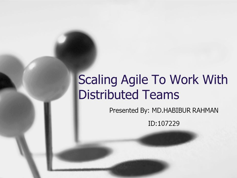Scaling Agile To Work With Distributed Teams Presented By: MD.HABIBUR RAHMAN ID:107229