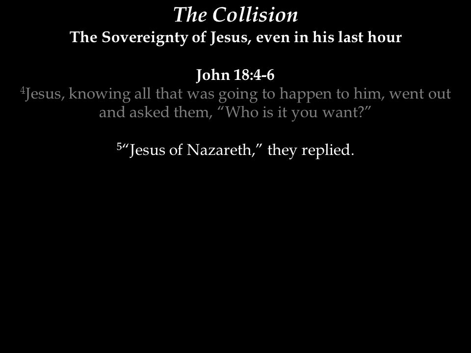 The Collision The Sovereignty of Jesus, even in his last hour John 18:4-6 4 Jesus, knowing all that was going to happen to him, went out and asked the