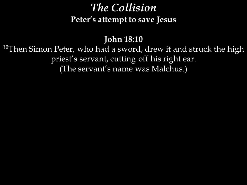 The Collision Peter's attempt to save Jesus John 18:10 10 Then Simon Peter, who had a sword, drew it and struck the high priest's servant, cutting off