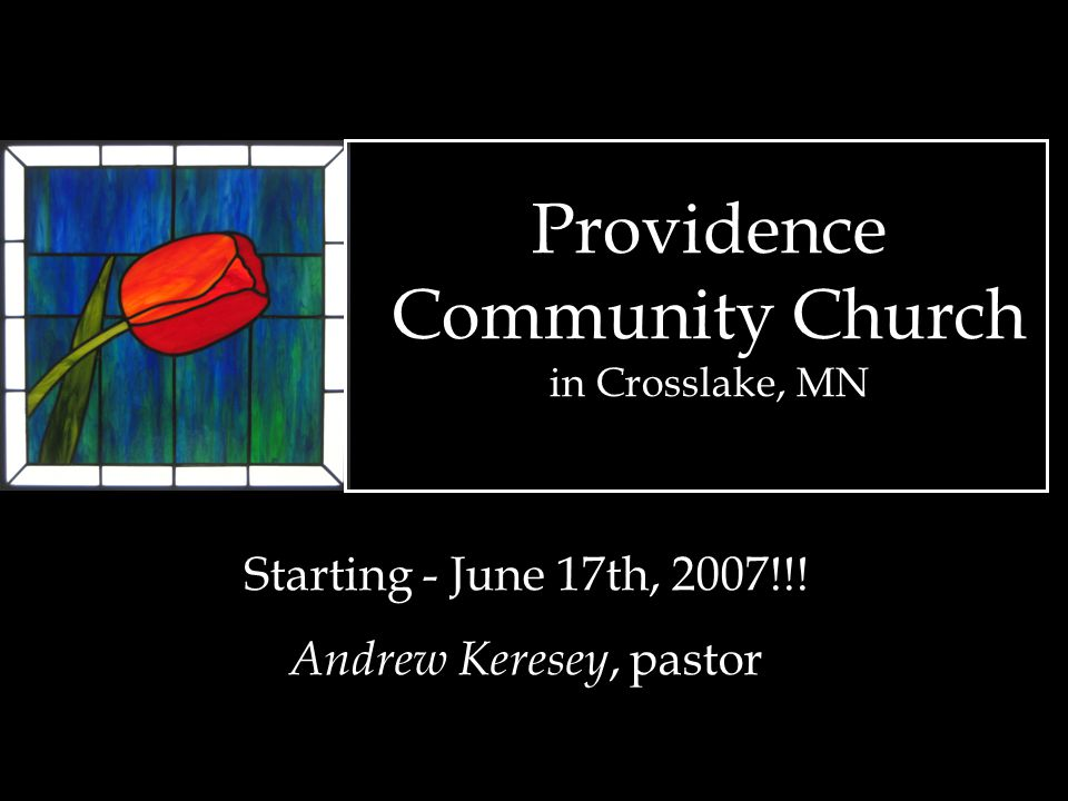 Providence Community Church in Crosslake, MN Starting - June 17th, 2007!!! Andrew Keresey, pastor