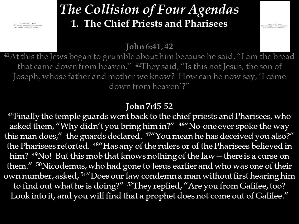 "The Collision of Four Agendas 1. The Chief Priests and Pharisees John 6:41, 42 41 At this the Jews began to grumble about him because he said, ""I am t"
