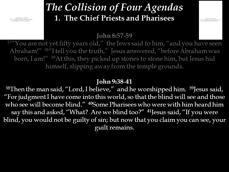 "The Collision of Four Agendas 1. The Chief Priests and Pharisees John 8:57-59 57 ""You are not yet fifty years old,"" the Jews said to him, ""and you hav"