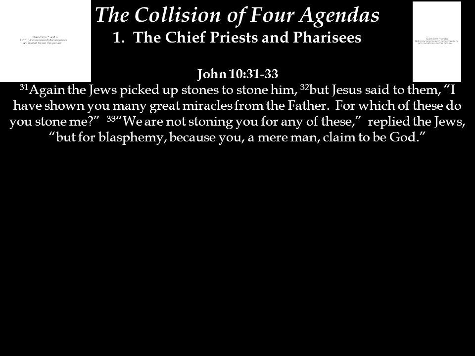 The Collision of Four Agendas 1. The Chief Priests and Pharisees John 10:31-33 31 Again the Jews picked up stones to stone him, 32 but Jesus said to t