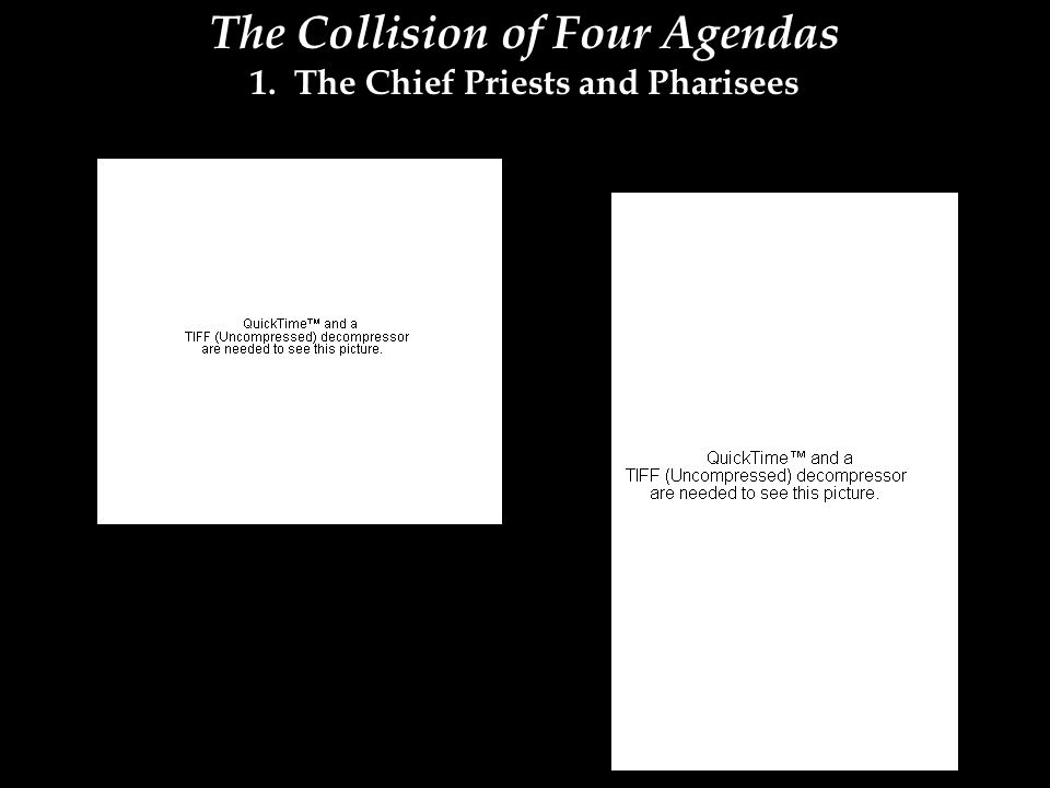 The Collision of Four Agendas 1. The Chief Priests and Pharisees