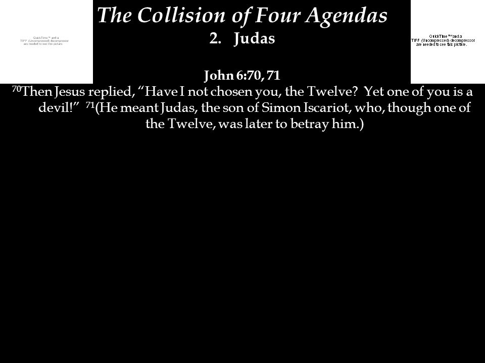 "The Collision of Four Agendas 2.Judas John 6:70, 71 70 Then Jesus replied, ""Have I not chosen you, the Twelve? Yet one of you is a devil!"" 71 (He mean"