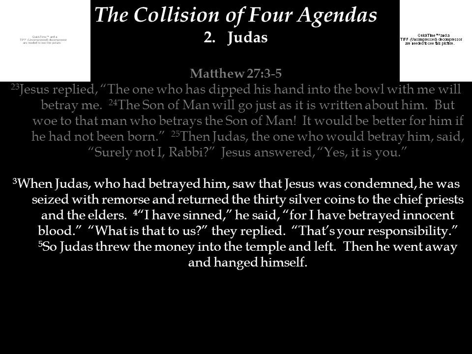 "The Collision of Four Agendas 2.Judas Matthew 27:3-5 23 Jesus replied, ""The one who has dipped his hand into the bowl with me will betray me. 24 The S"