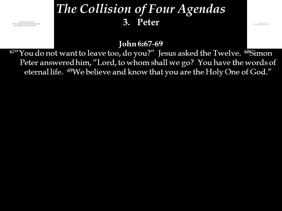 "The Collision of Four Agendas 3.Peter John 6:67-69 67 ""You do not want to leave too, do you?"" Jesus asked the Twelve. 68 Simon Peter answered him, ""Lo"
