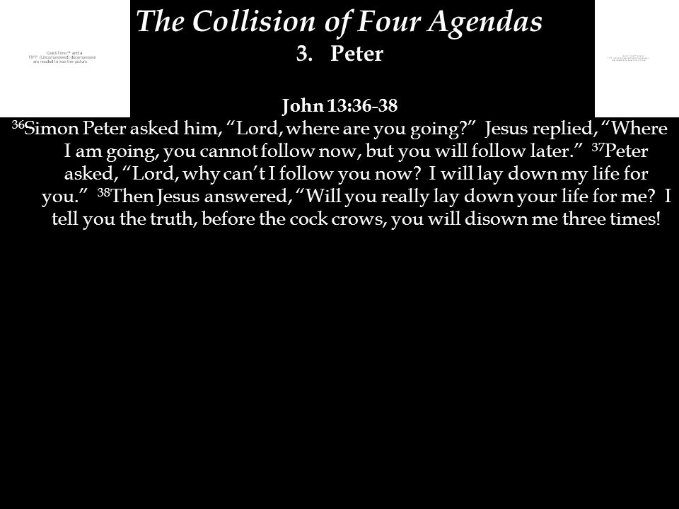 "The Collision of Four Agendas 3.Peter John 13:36-38 36 Simon Peter asked him, ""Lord, where are you going?"" Jesus replied, ""Where I am going, you canno"