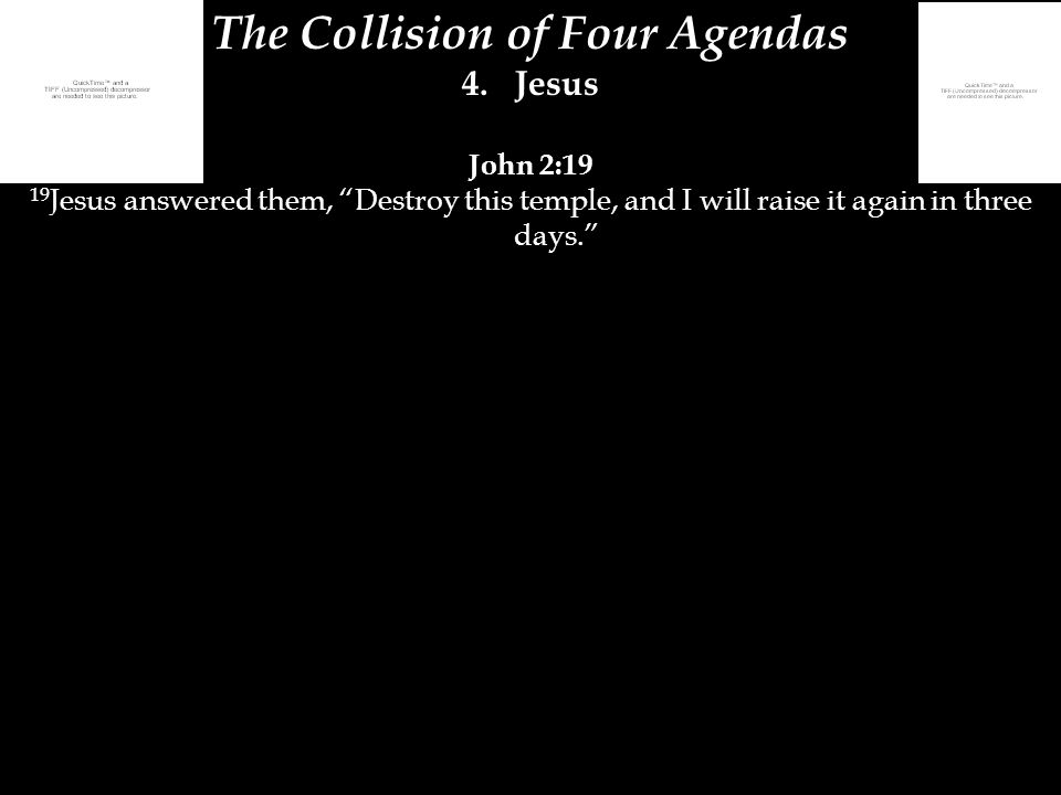 "The Collision of Four Agendas 4.Jesus John 2:19 19 Jesus answered them, ""Destroy this temple, and I will raise it again in three days."""