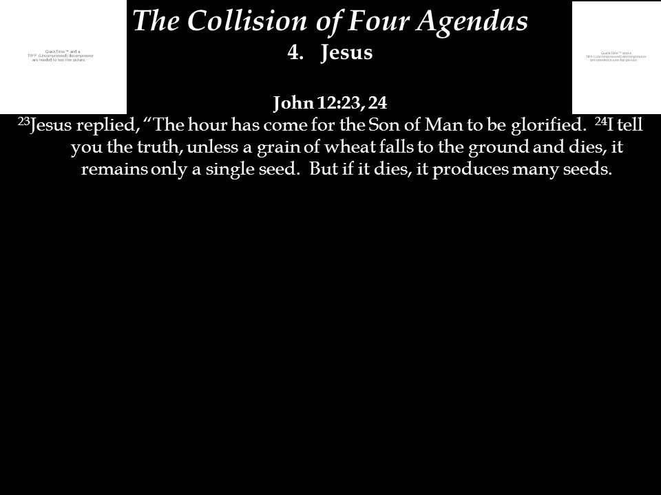 "The Collision of Four Agendas 4.Jesus John 12:23, 24 23 Jesus replied, ""The hour has come for the Son of Man to be glorified. 24 I tell you the truth,"