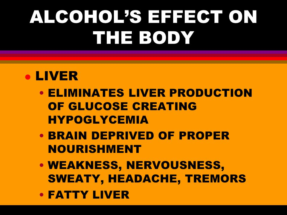 ALCOHOL'S EFFECT ON THE BODY l LIVER ELIMINATES LIVER PRODUCTION OF GLUCOSE CREATING HYPOGLYCEMIA BRAIN DEPRIVED OF PROPER NOURISHMENT WEAKNESS, NERVOUSNESS, SWEATY, HEADACHE, TREMORS FATTY LIVER