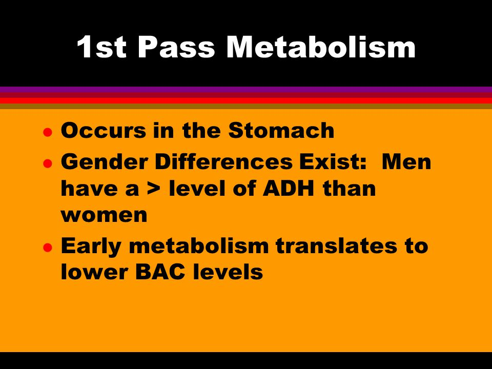 1st Pass Metabolism l Occurs in the Stomach l Gender Differences Exist: Men have a > level of ADH than women l Early metabolism translates to lower BAC levels