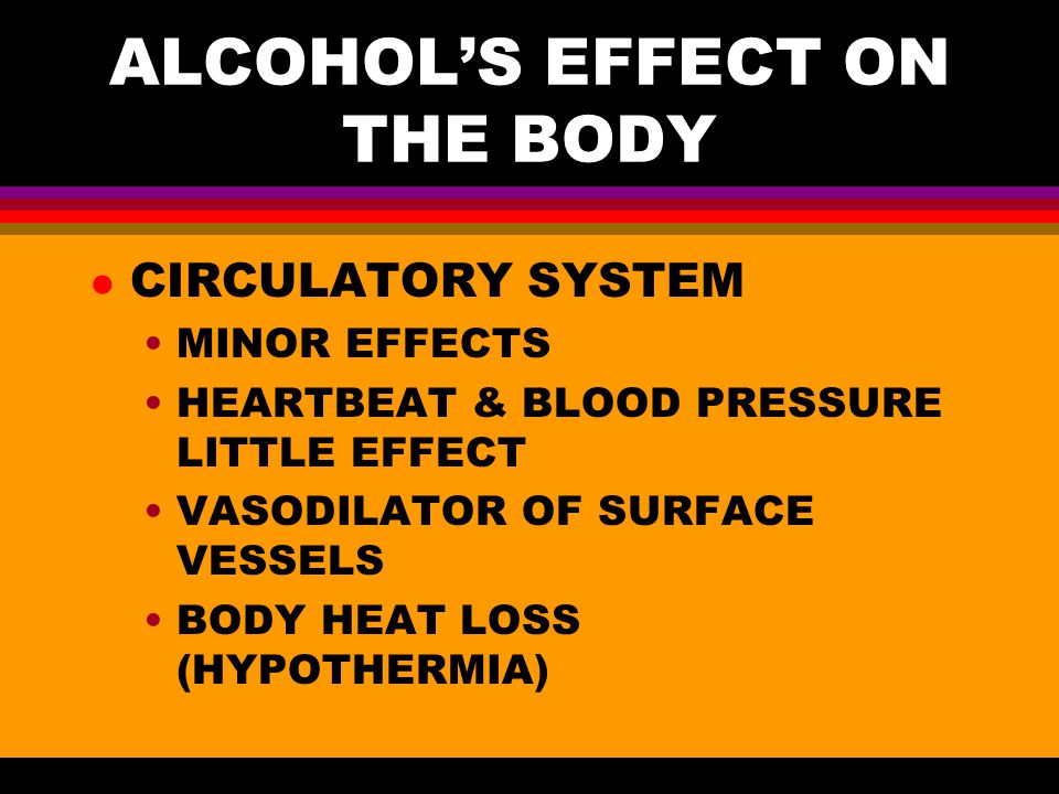 ALCOHOL'S EFFECT ON THE BODY l CIRCULATORY SYSTEM MINOR EFFECTS HEARTBEAT & BLOOD PRESSURE LITTLE EFFECT VASODILATOR OF SURFACE VESSELS BODY HEAT LOSS (HYPOTHERMIA)
