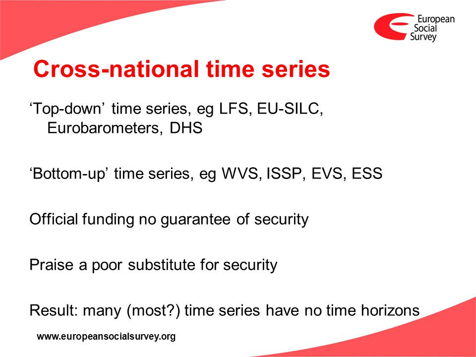 www.europeansocialsurvey.org Cross-national time series 'Top-down' time series, eg LFS, EU-SILC, Eurobarometers, DHS 'Bottom-up' time series, eg WVS, ISSP, EVS, ESS Official funding no guarantee of security Praise a poor substitute for security Result: many (most ) time series have no time horizons
