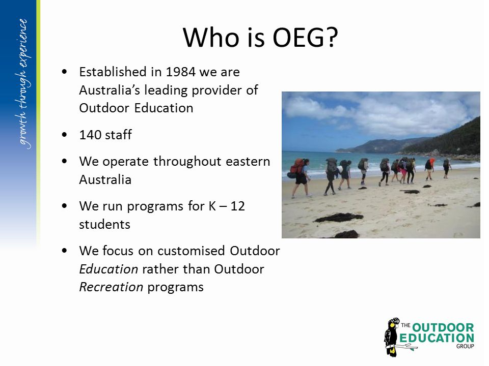 Who is OEG? Established in 1984 we are Australia's leading provider of Outdoor Education 140 staff We operate throughout eastern Australia We run prog
