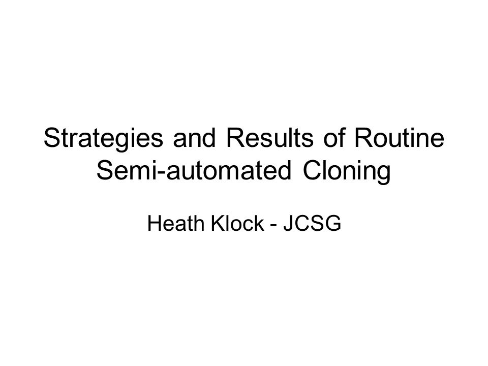Strategies and Results of Routine Semi-automated Cloning Heath Klock - JCSG