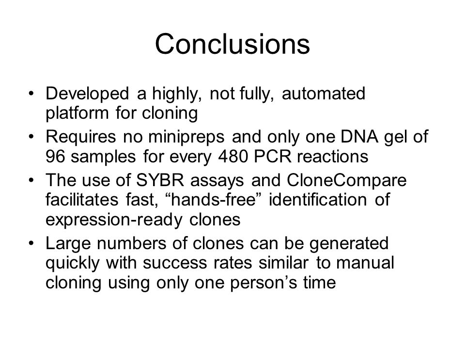 Conclusions Developed a highly, not fully, automated platform for cloning Requires no minipreps and only one DNA gel of 96 samples for every 480 PCR reactions The use of SYBR assays and CloneCompare facilitates fast, hands-free identification of expression-ready clones Large numbers of clones can be generated quickly with success rates similar to manual cloning using only one person's time