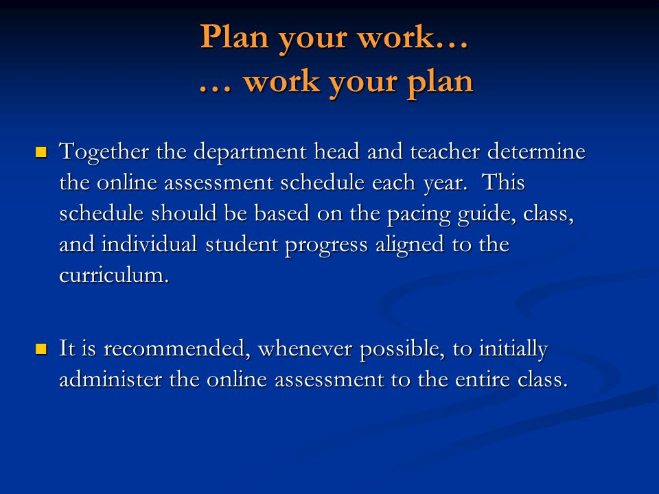 Plan your work… … work your plan Together the department head and teacher determine the online assessment schedule each year.