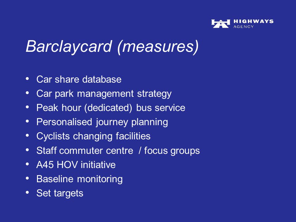 Barclaycard (measures) Car share database Car park management strategy Peak hour (dedicated) bus service Personalised journey planning Cyclists changing facilities Staff commuter centre / focus groups A45 HOV initiative Baseline monitoring Set targets