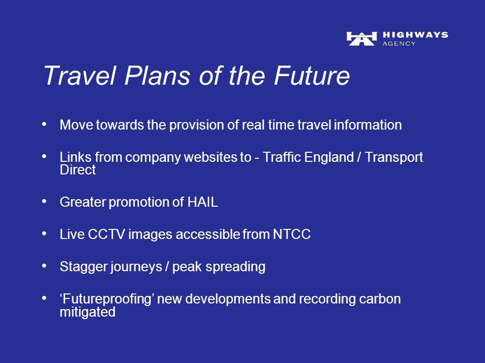 Travel Plans of the Future Move towards the provision of real time travel information Links from company websites to - Traffic England / Transport Direct Greater promotion of HAIL Live CCTV images accessible from NTCC Stagger journeys / peak spreading 'Futureproofing' new developments and recording carbon mitigated