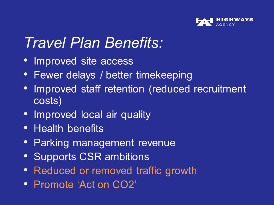 Travel Plan Benefits: Improved site access Fewer delays / better timekeeping Improved staff retention (reduced recruitment costs) Improved local air quality Health benefits Parking management revenue Supports CSR ambitions Reduced or removed traffic growth Promote 'Act on CO2'