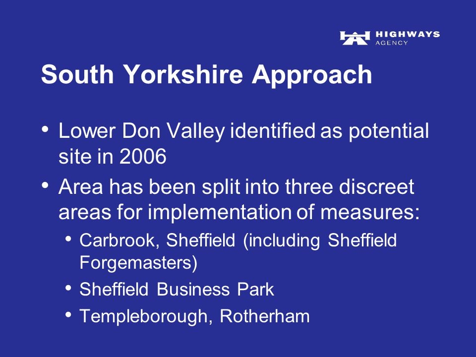 South Yorkshire Approach Lower Don Valley identified as potential site in 2006 Area has been split into three discreet areas for implementation of measures: Carbrook, Sheffield (including Sheffield Forgemasters) Sheffield Business Park Templeborough, Rotherham