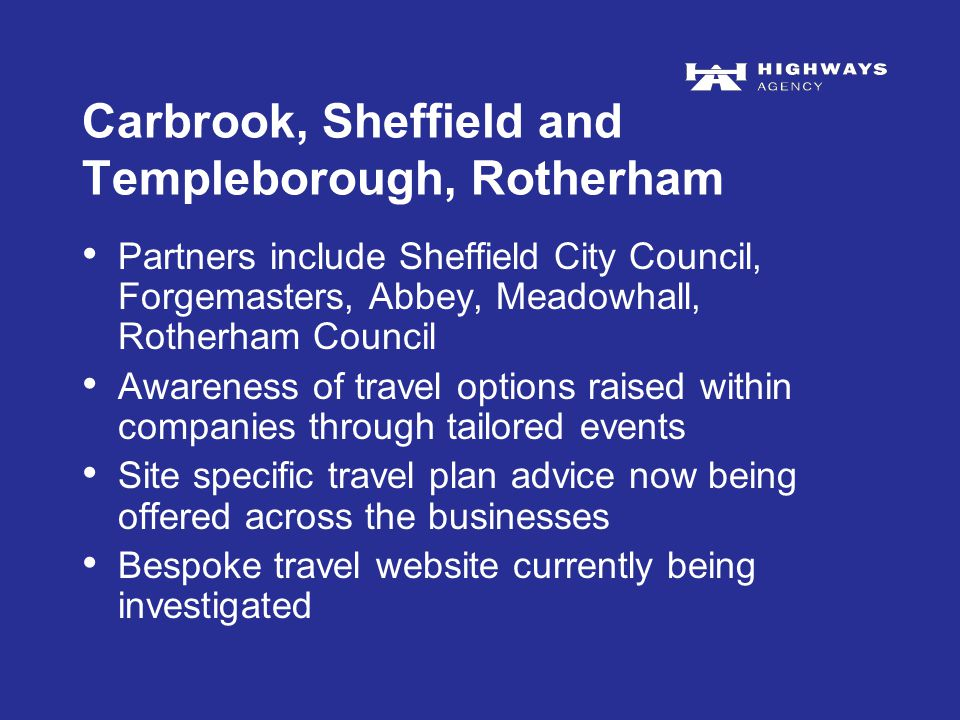 Carbrook, Sheffield and Templeborough, Rotherham Partners include Sheffield City Council, Forgemasters, Abbey, Meadowhall, Rotherham Council Awareness of travel options raised within companies through tailored events Site specific travel plan advice now being offered across the businesses Bespoke travel website currently being investigated